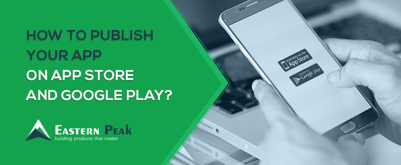How to Publish Your App on App Store and Google Play? A
